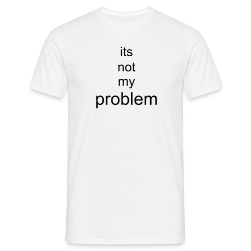 its not my problem - Men's T-Shirt