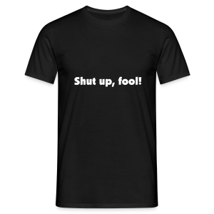 Shut up, fool! - Men's T-Shirt