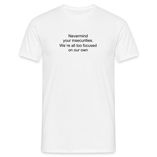 Nevermind your insecurities - Men's T-Shirt
