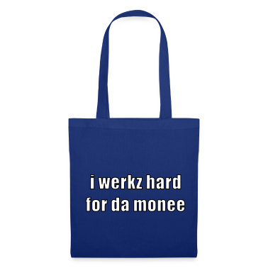 i werkz hard for da monee