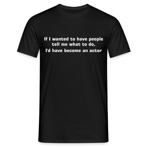 If I wanted to have people tell me what to do, I'd have become an actor - Men's T-Shirt