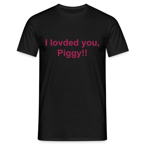 I lovded you, Piggy!! - Männer T-Shirt