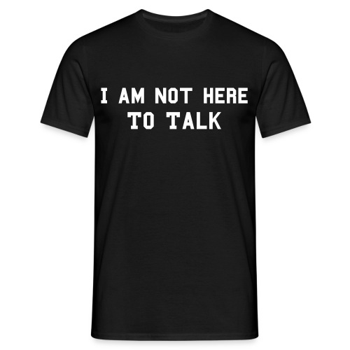 Not here to Talk - Männer T-Shirt