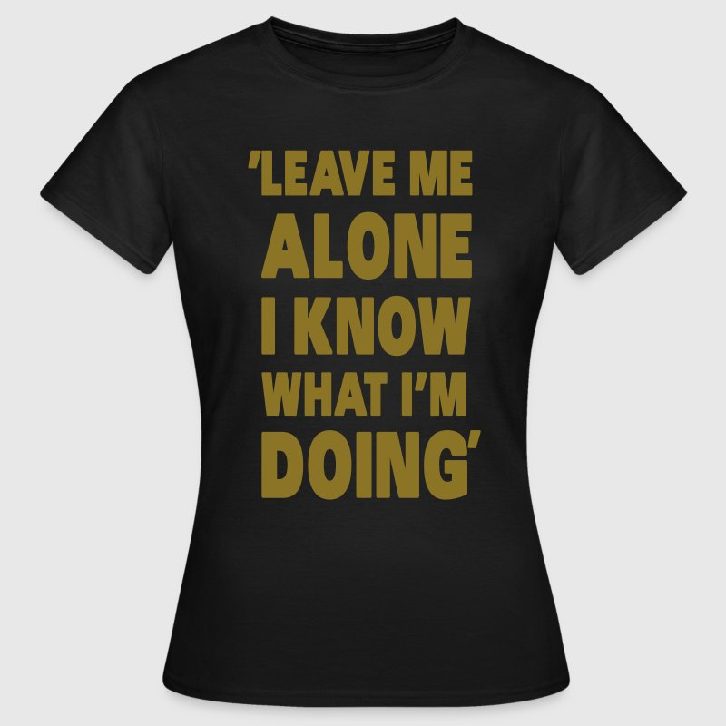Leave Me Alone I Know What I'm Doing T-shirts - T-shirt dam