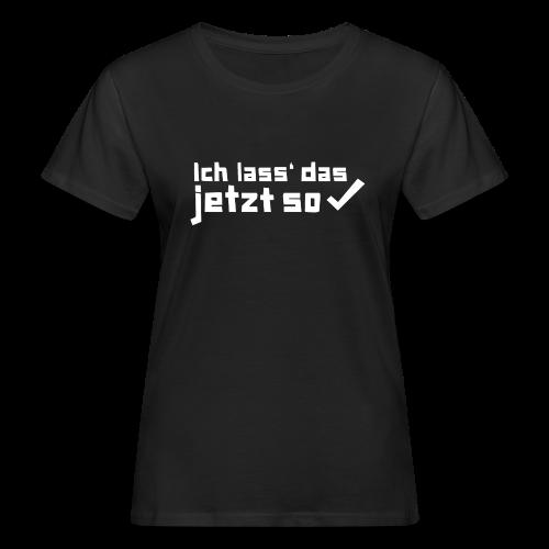 Ich lass das jetzt so ✔ - Frauen Bio-T-Shirt