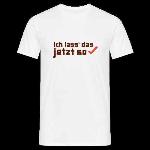 Ich lass das jetzt so ✔ - Männer T-Shirt