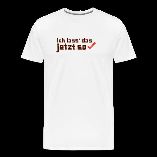 Ich lass das jetzt so ✔ - Männer Premium T-Shirt