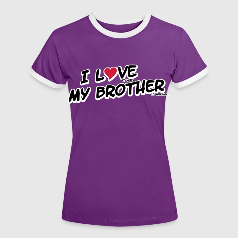 I LOVE it when MY BROTHER is wrong Tee shirts - T-shirt contraste Femme