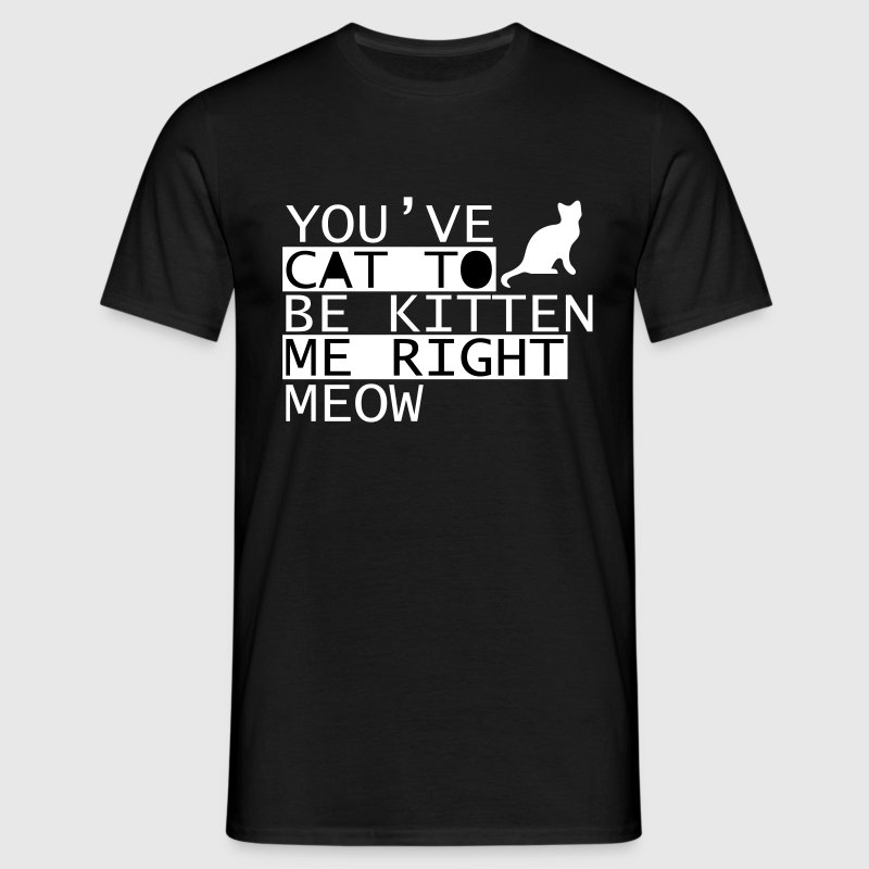You Have Cat To Be Kitten Me Right Meow T-Shirts - Men's T-Shirt