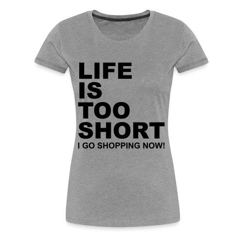 Life Is Too Short Shopping T-Shirts - Frauen Premium T-Shirt