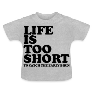 Life Is Too Short Early Bird T-Shirts - Baby T-Shirt