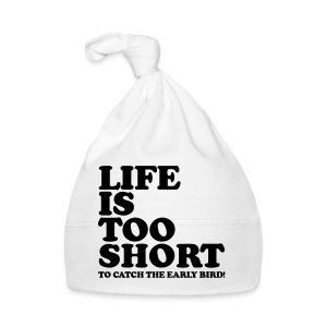 Life Is Too Short Early Bird T-Shirts - Baby Mütze