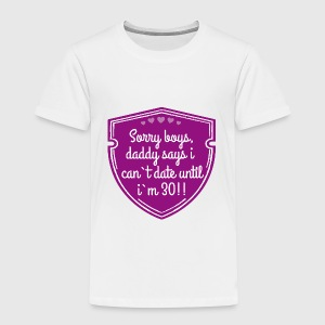 Sorry boys, daddy says i can`t date until i`m 30!! Date T-Shirts - Kinder Premium T-Shirt