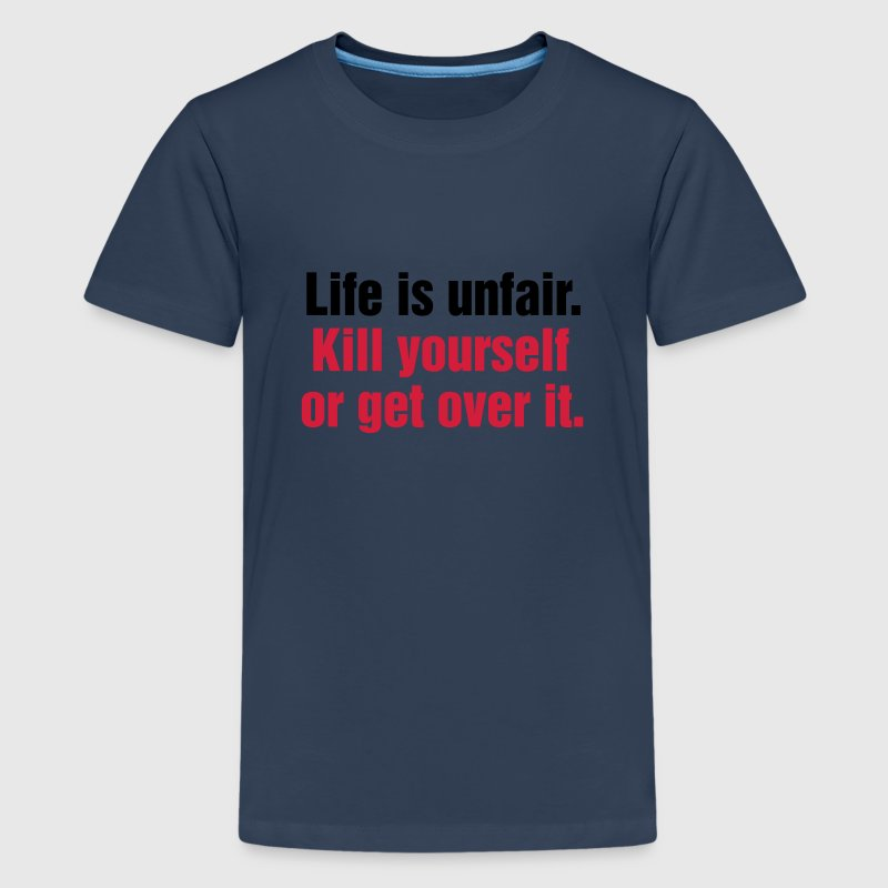 Life is unfair. Kill yourself or get over it. - Teenager Premium T-Shirt