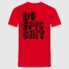 Do Epic Shit T-Shirts - Männer T-Shirt