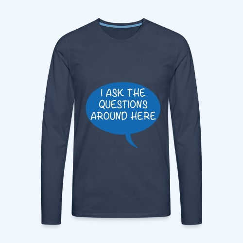 I Ask The Questions Around Here Ladies T-Shirt - Men's Premium Longsleeve Shirt