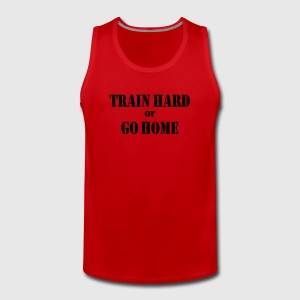 Train hard or go home T-Shirts - Men's Premium Tank Top