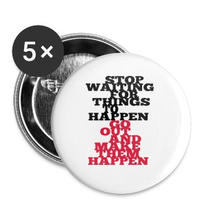 Stop Waiting for things go Happen go out and mae them happen Tops - Buttons klein 25 mm