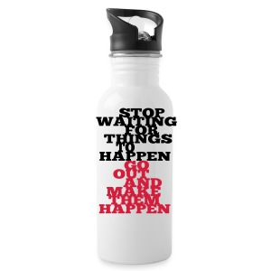 Stop Waiting for things go Happen go out and mae them happen Tops - Trinkflasche