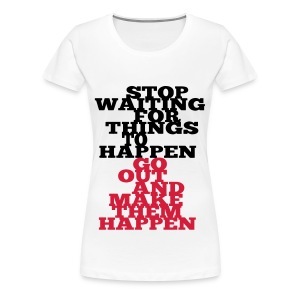 Stop Waiting for things go Happen go out and mae them happen Tops - Frauen Premium T-Shirt