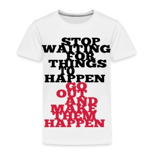 Stop Waiting for things go Happen go out and mae them happen Tops - Kinder Premium T-Shirt
