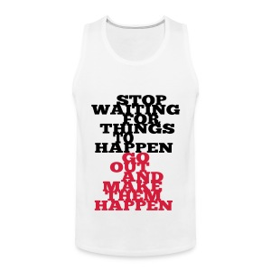 Stop Waiting for things go Happen go out and mae them happen Tops - Männer Premium Tank Top