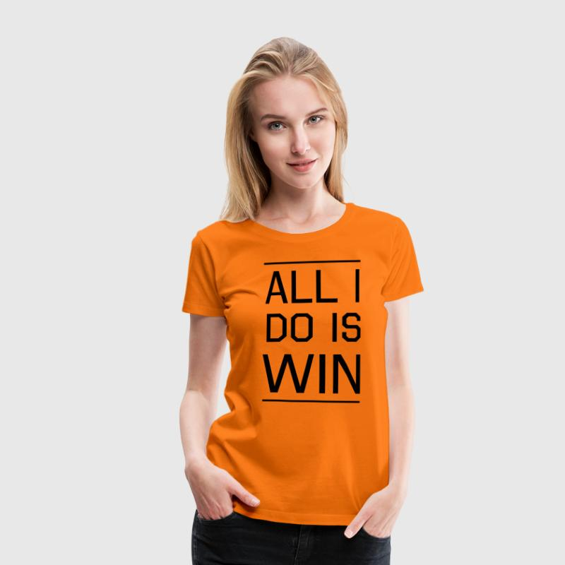 All I Do is Win T-Shirts - Women's Premium T-Shirt