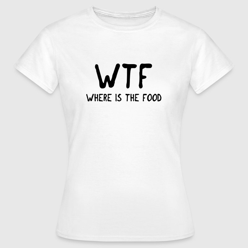WTF where is the food Tee shirts - T-shirt Femme