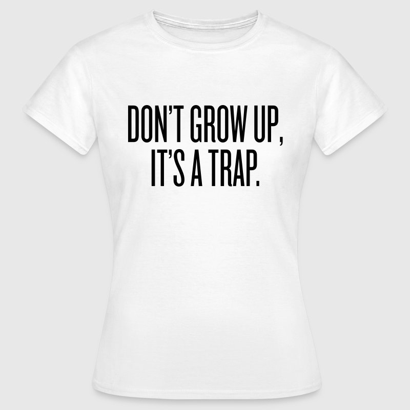 Don't grow up, it's a trap T-shirts - Vrouwen T-shirt