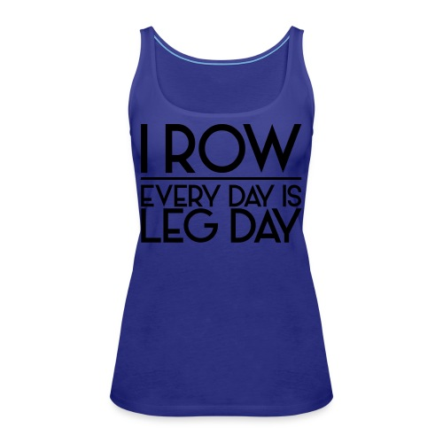 I Row. Every Day is Leg Day - Women's Premium Tank Top