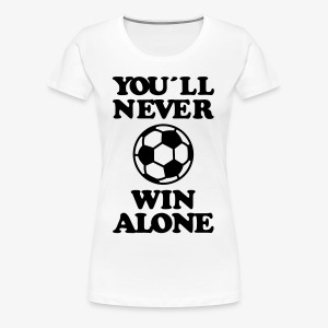 You 'll never win allone Sieger Team Herren Fussball Fußball  Fan T-Shirt - Frauen Premium T-Shirt