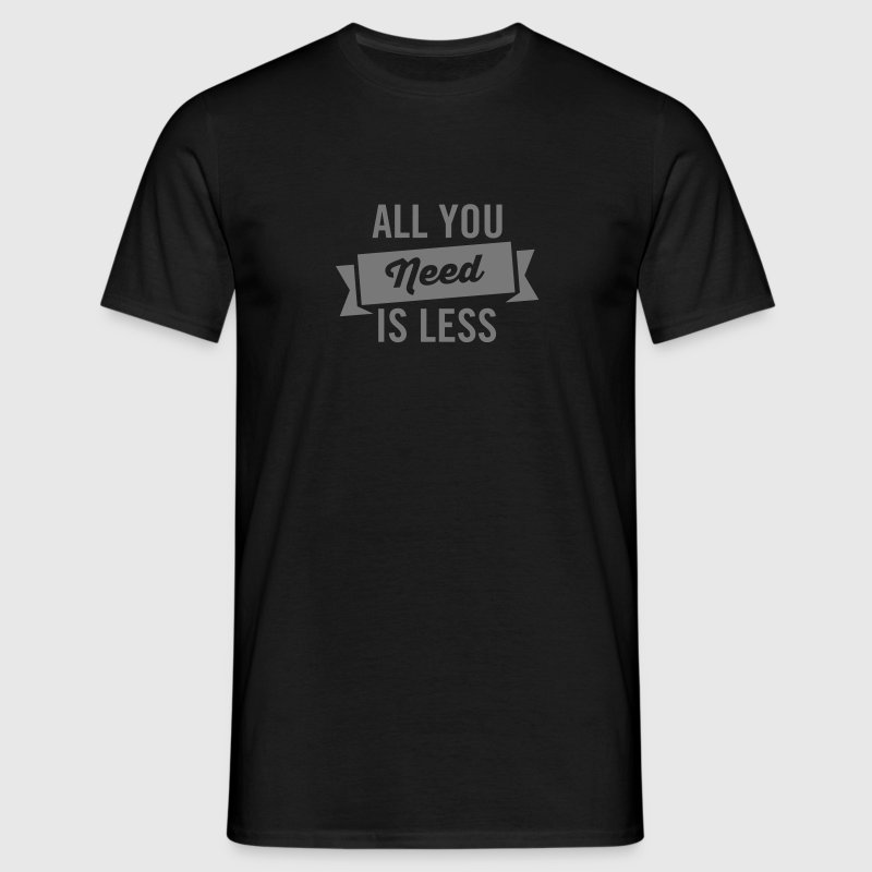All You Need Is Less T-Shirts - Men's T-Shirt