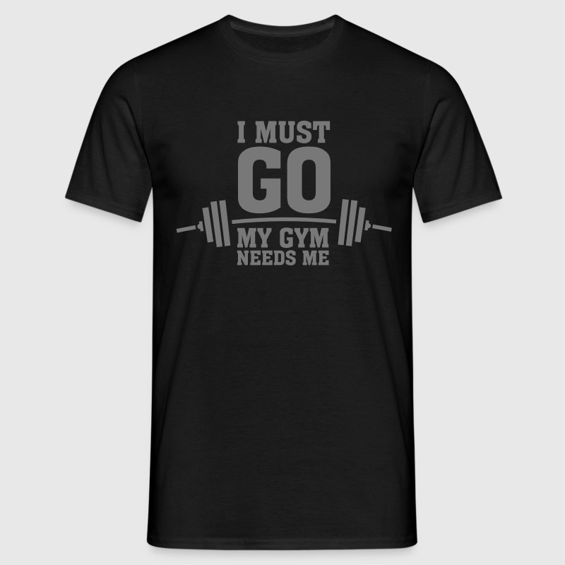 I Must Go - My Gym Needs Me T-Shirts - Men's T-Shirt
