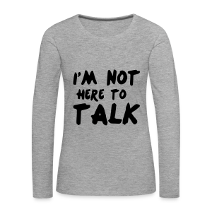 Im Not Here To Talk - Frauen Premium Langarmshirt