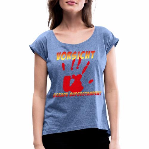 Vorsicht - gerade aufgestanden - Frauen T-Shirt mit gerollten Ärmeln