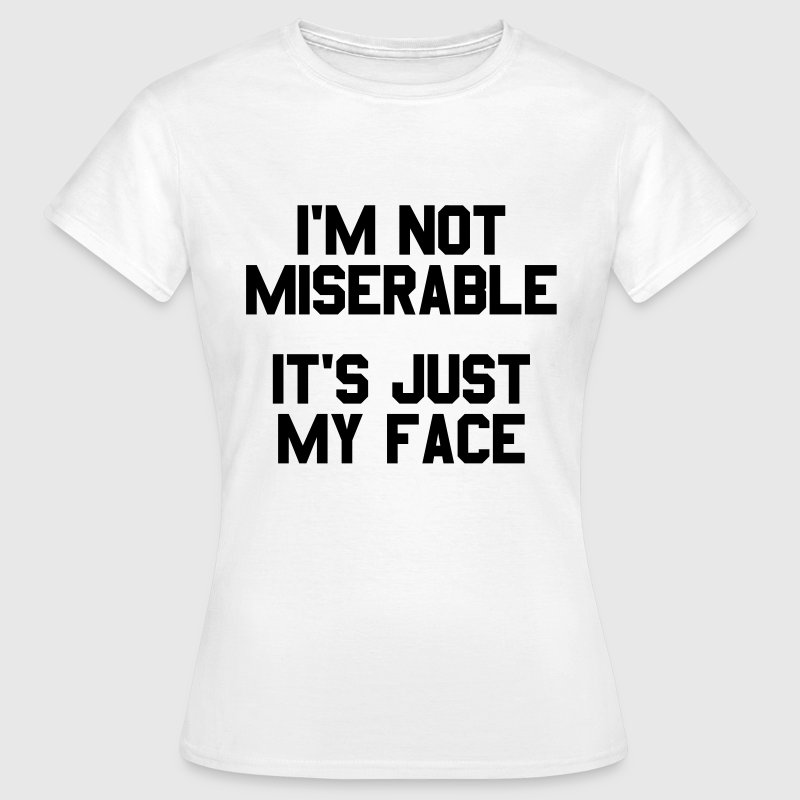 I'm not miserable it's just my face T-Shirts - Frauen T-Shirt