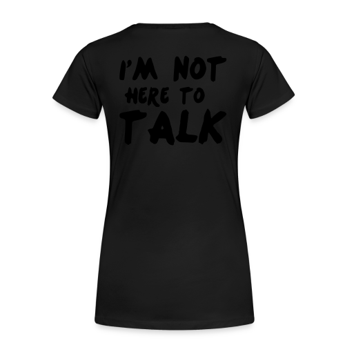Im Not Here To Talk - Frauen Premium T-Shirt