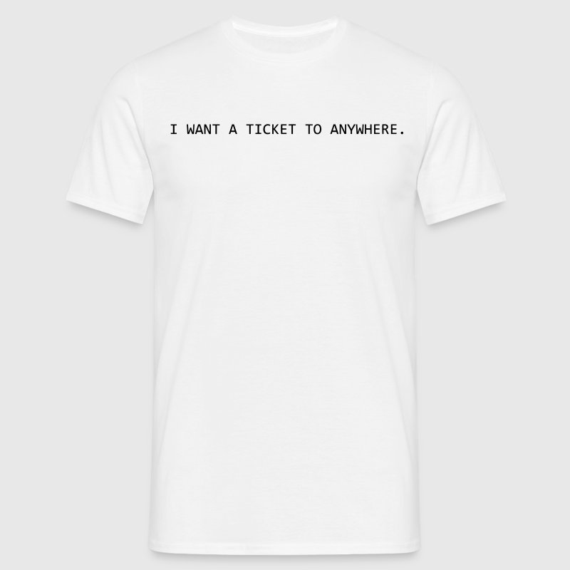 I want a ticket to Anywhere T-Shirts - Männer T-Shirt