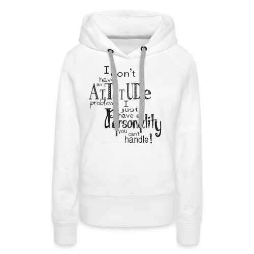I don't have an Attitude - Womens - Women's Premium Hoodie