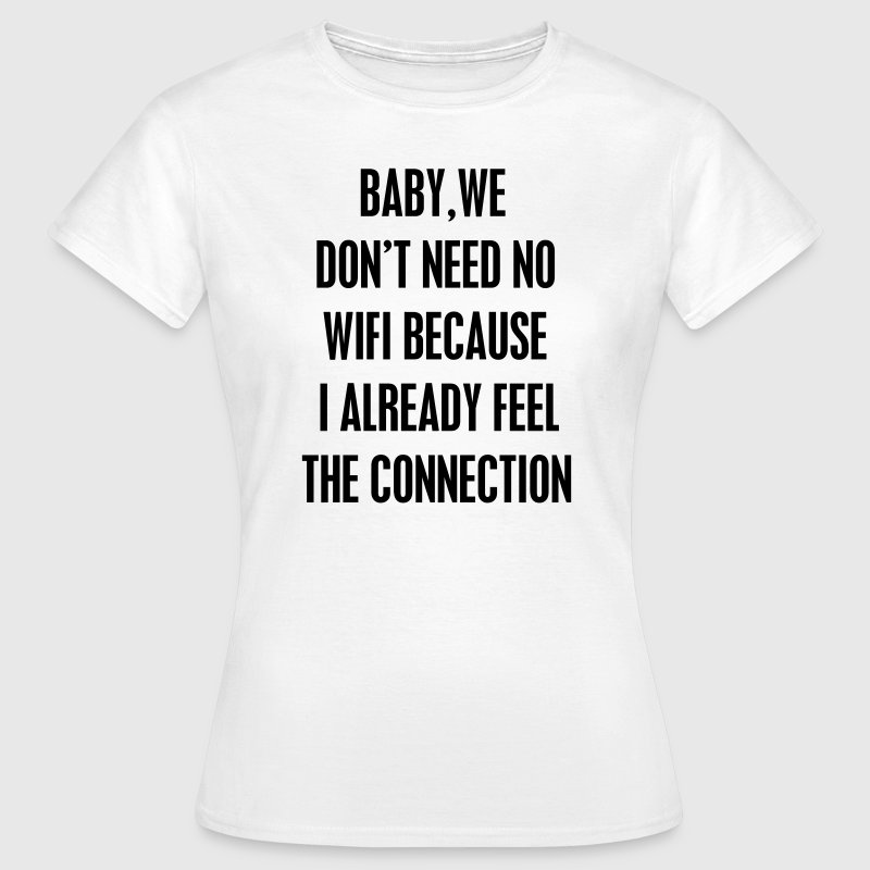 Baby we don't need wifi T-Shirts - Frauen T-Shirt