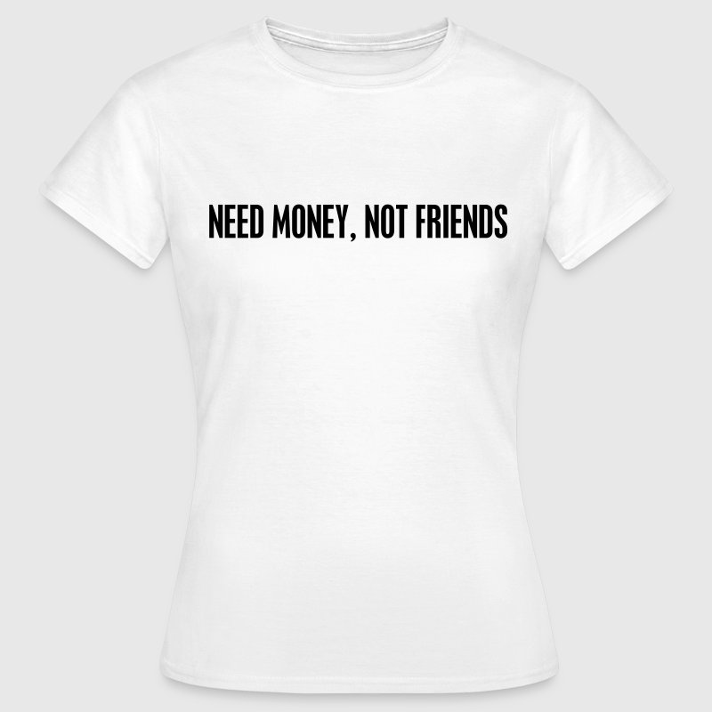 Need money not friends T-Shirts - Frauen T-Shirt