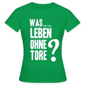 Was wäre das Leben ohne Tore? - Frauen T-Shirt