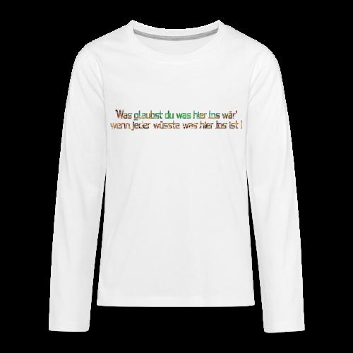 Was glaubst du, was hier los wär'... - Teenager Premium Langarmshirt