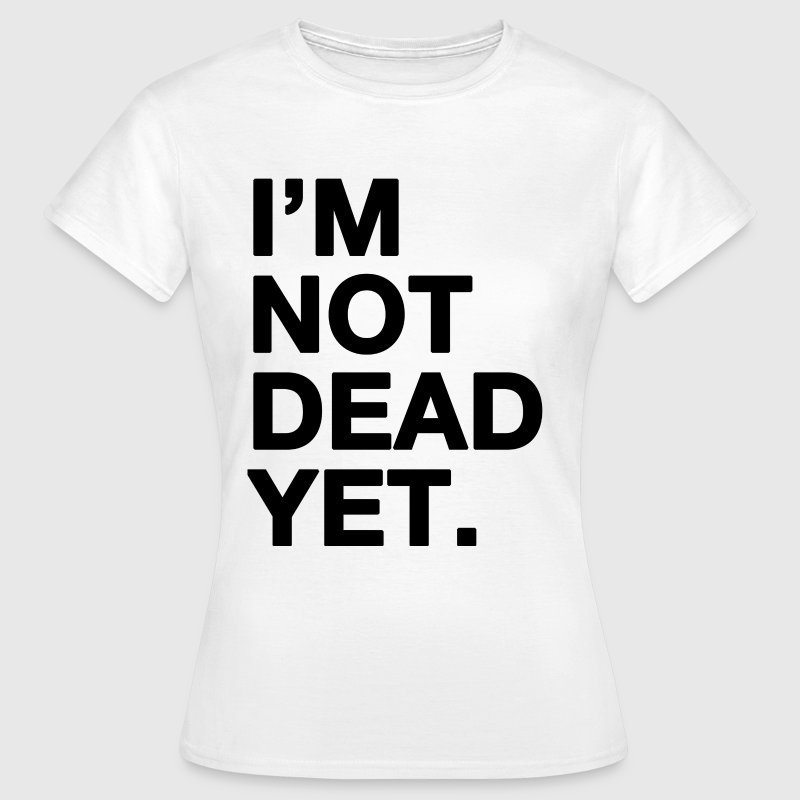 I'm not dead yet - funny t-shirt - Women's T-Shirt