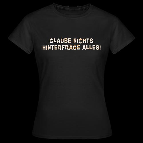 Glaube nichts, hinterfrage alles! - Frauen T-Shirt