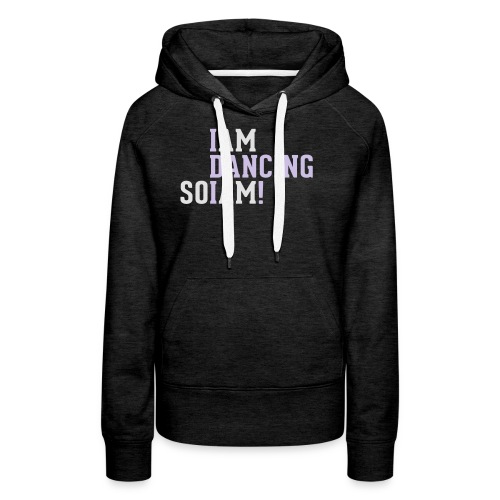 I am dancing so I am! - Frauen Premium Hoodie