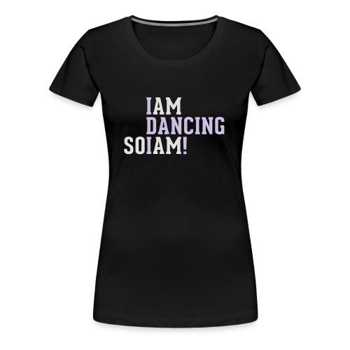 I am dancing so I am! - Frauen Premium T-Shirt