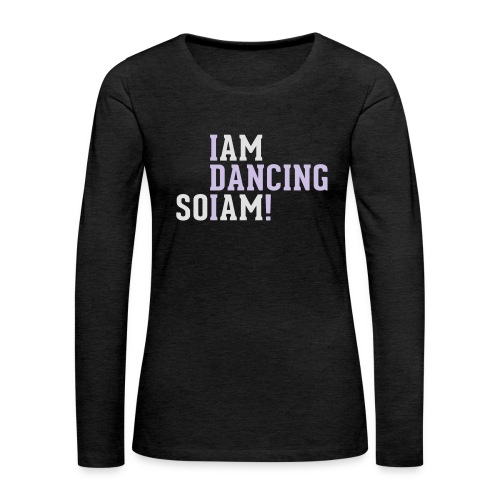 I am dancing so I am! - Frauen Premium Langarmshirt