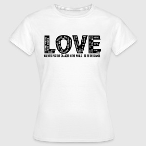 LOVE- CREATES POSITIVE CHANGES IN THE WORLD - SO BE THE CHANGE  - Dame-T-shirt