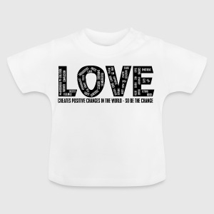 LOVE- CREATES POSITIVE CHANGES IN THE WORLD - SO BE THE CHANGE  - Baby T-shirt